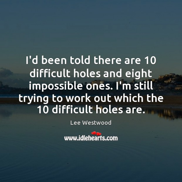 I'd been told there are 10 difficult holes and eight impossible ones. I'm Image