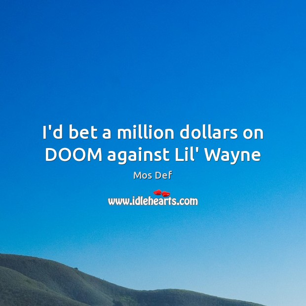 I'd bet a million dollars on DOOM against Lil' Wayne Mos Def Picture Quote