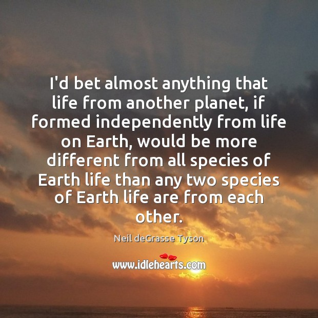I'd bet almost anything that life from another planet, if formed independently Neil deGrasse Tyson Picture Quote