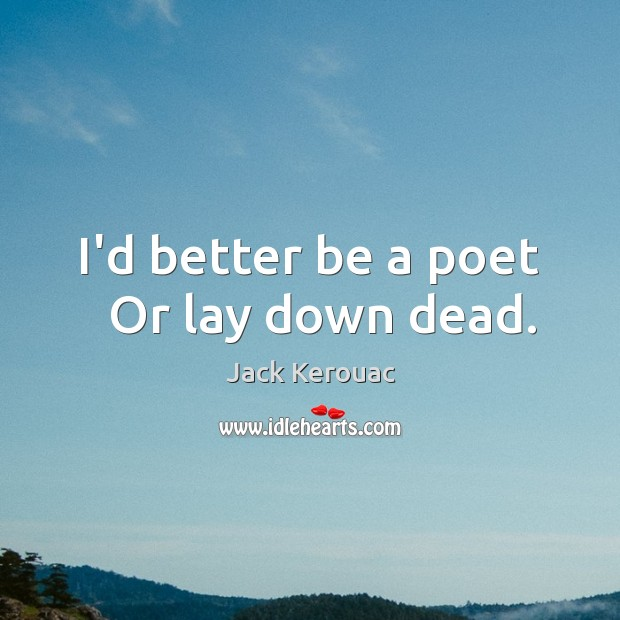 I'd better be a poet   Or lay down dead. Image