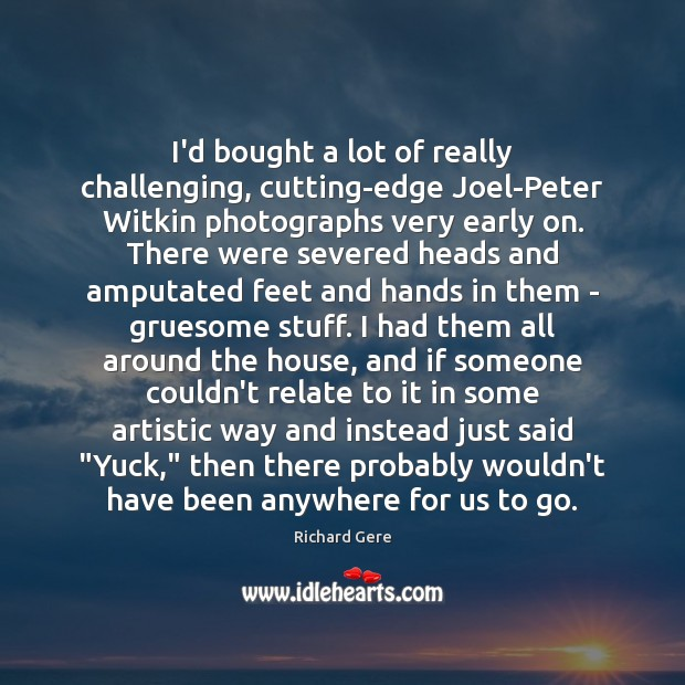 I'd bought a lot of really challenging, cutting-edge Joel-Peter Witkin photographs very Richard Gere Picture Quote