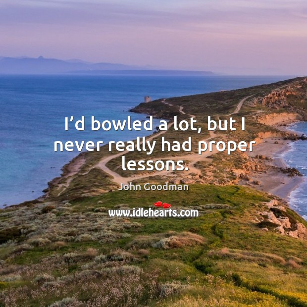 I'd bowled a lot, but I never really had proper lessons. John Goodman Picture Quote
