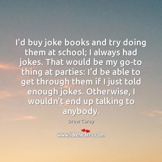 I'd buy joke books and try doing them at school; I always Image