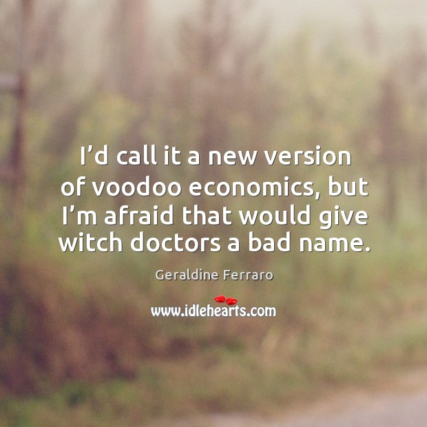 I'd call it a new version of voodoo economics, but I'm afraid that would give witch doctors a bad name. Geraldine Ferraro Picture Quote
