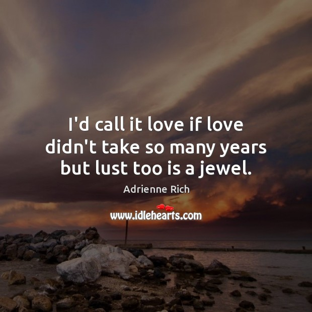 I'd call it love if love didn't take so many years but lust too is a jewel. Adrienne Rich Picture Quote