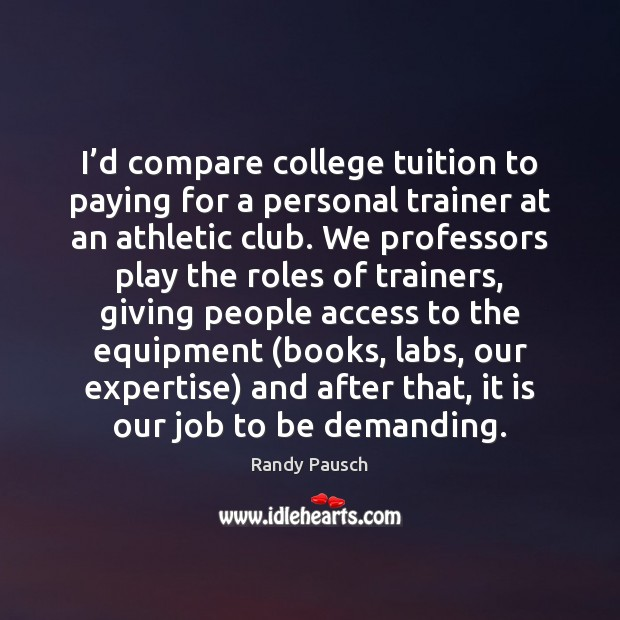 I'd compare college tuition to paying for a personal trainer at Randy Pausch Picture Quote