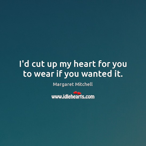 I'd cut up my heart for you to wear if you wanted it. Margaret Mitchell Picture Quote