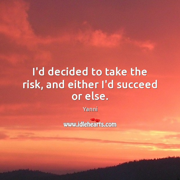 I'd decided to take the risk, and either I'd succeed or else. Image