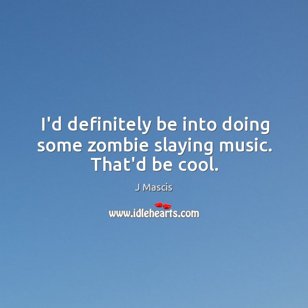 Image, I'd definitely be into doing some zombie slaying music. That'd be cool.