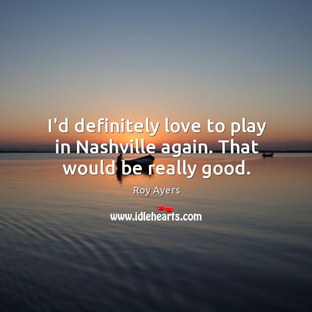 Image, I'd definitely love to play in Nashville again. That would be really good.