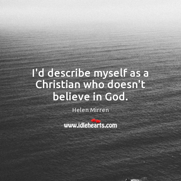 I'd describe myself as a Christian who doesn't believe in God. Helen Mirren Picture Quote