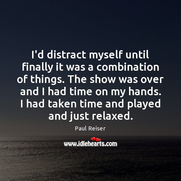 I'd distract myself until finally it was a combination of things. The Paul Reiser Picture Quote