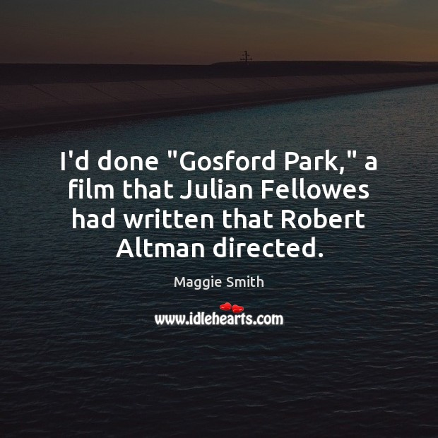 """Image, I'd done """"Gosford Park,"""" a film that Julian Fellowes had written that"""