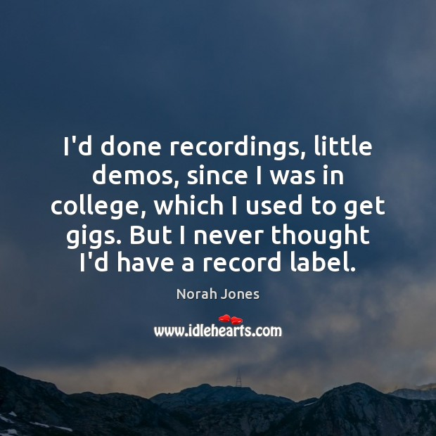 I'd done recordings, little demos, since I was in college, which I Norah Jones Picture Quote