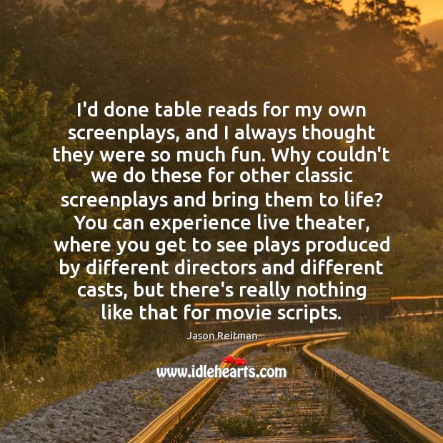 I'd done table reads for my own screenplays, and I always thought Jason Reitman Picture Quote