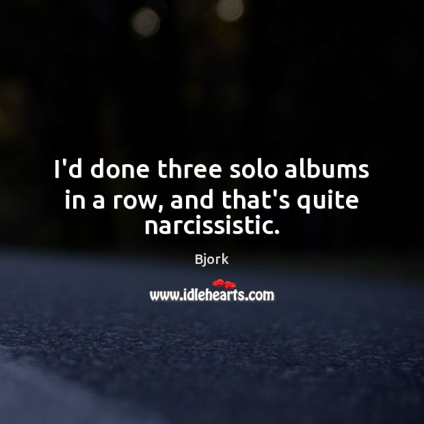 Image, I'd done three solo albums in a row, and that's quite narcissistic.