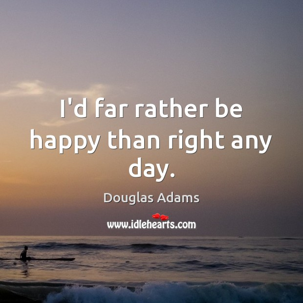 Image, I'd far rather be happy than right any day.