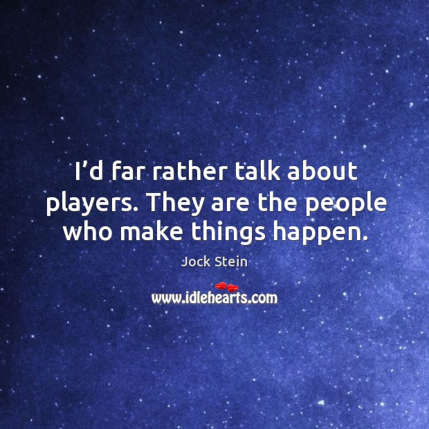 I'd far rather talk about players. They are the people who make things happen. Image