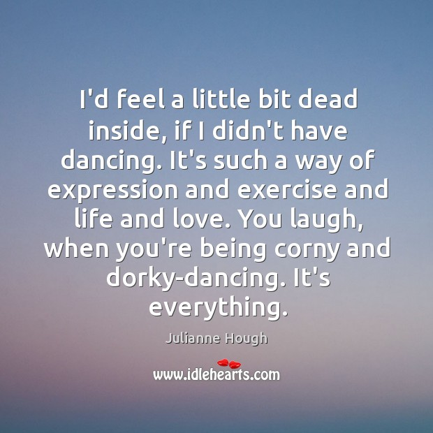 I'd feel a little bit dead inside, if I didn't have dancing. Julianne Hough Picture Quote