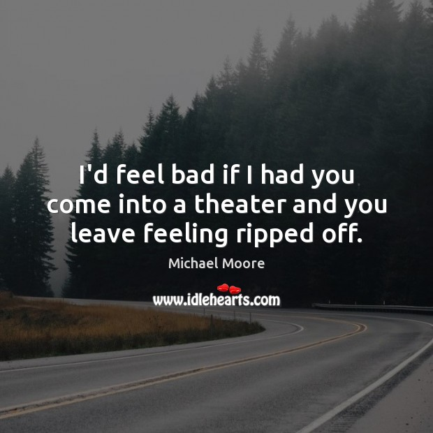 I'd feel bad if I had you come into a theater and you leave feeling ripped off. Image
