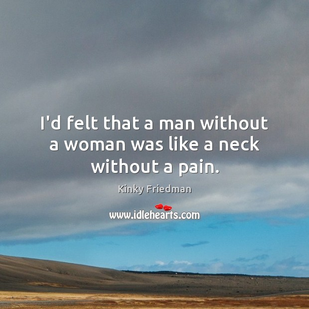 I'd felt that a man without a woman was like a neck without a pain. Image