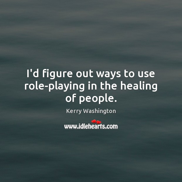 I'd figure out ways to use role-playing in the healing of people. Image