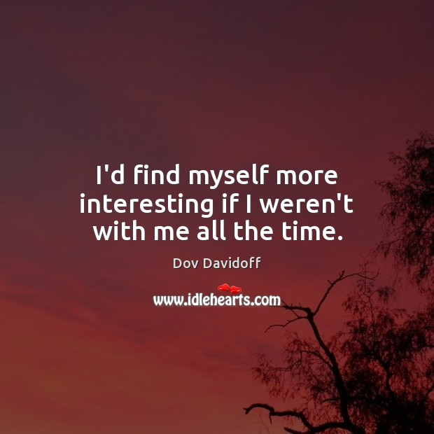 I'd find myself more interesting if I weren't with me all the time. Dov Davidoff Picture Quote