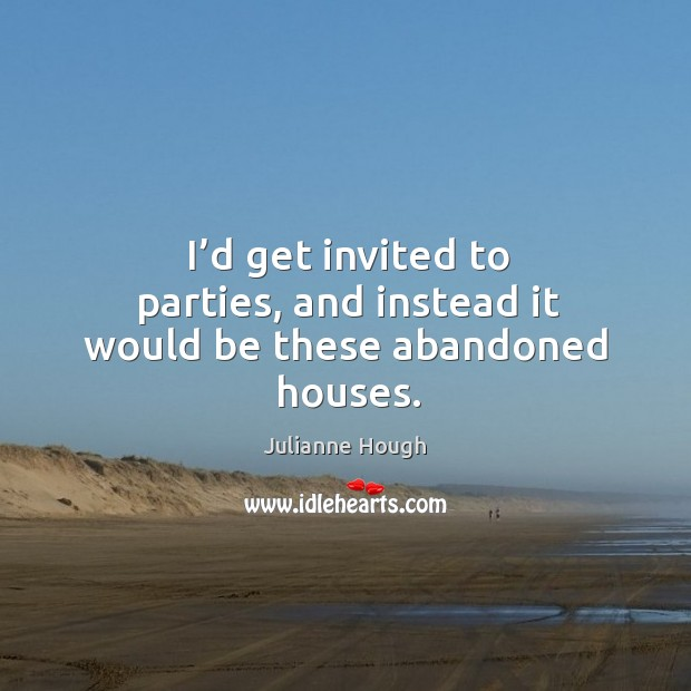 I'd get invited to parties, and instead it would be these abandoned houses. Image