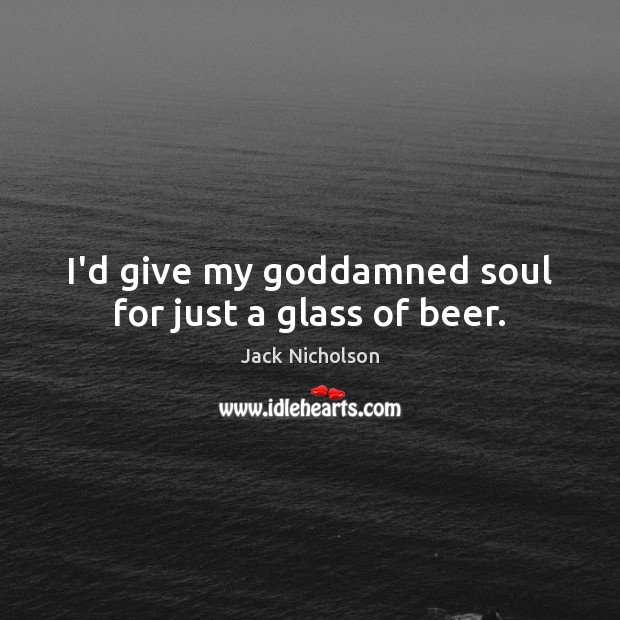 I'd give my Goddamned soul for just a glass of beer. Image