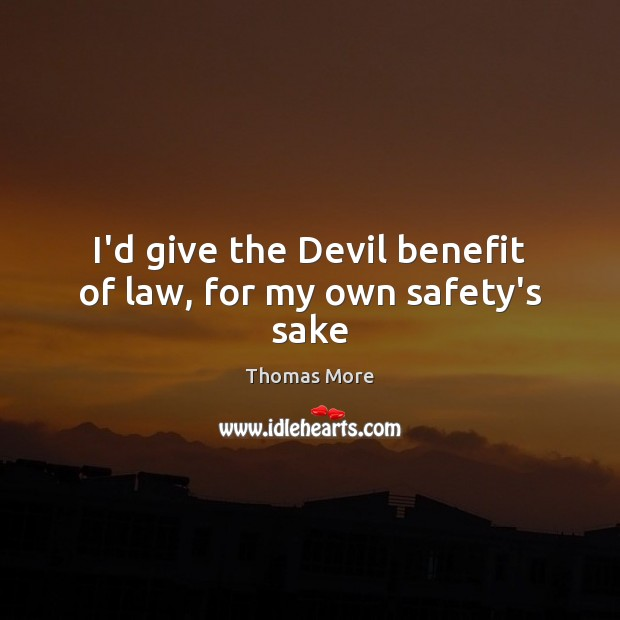 I'd give the Devil benefit of law, for my own safety's sake Thomas More Picture Quote