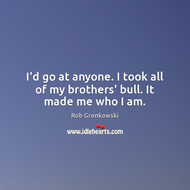 I'd go at anyone. I took all of my brothers' bull. It made me who I am. Image