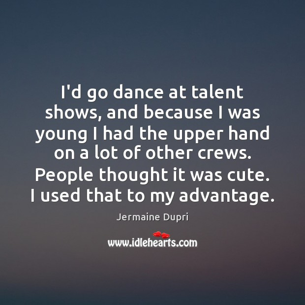 I'd go dance at talent shows, and because I was young I Image