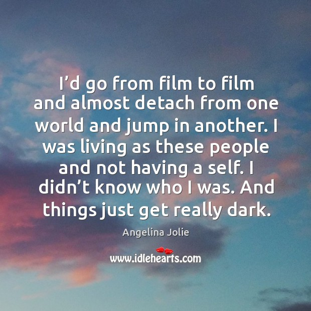 I'd go from film to film and almost detach from one world and jump in another. Image