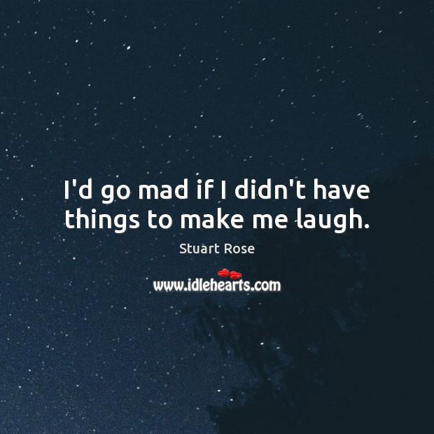 I'd go mad if I didn't have things to make me laugh. Image