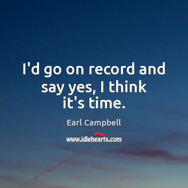 I'd go on record and say yes, I think it's time. Earl Campbell Picture Quote