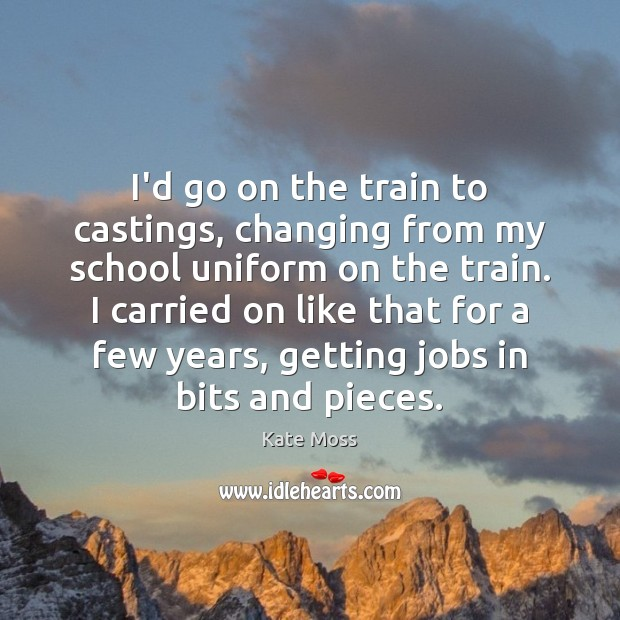 I'd go on the train to castings, changing from my school uniform Kate Moss Picture Quote