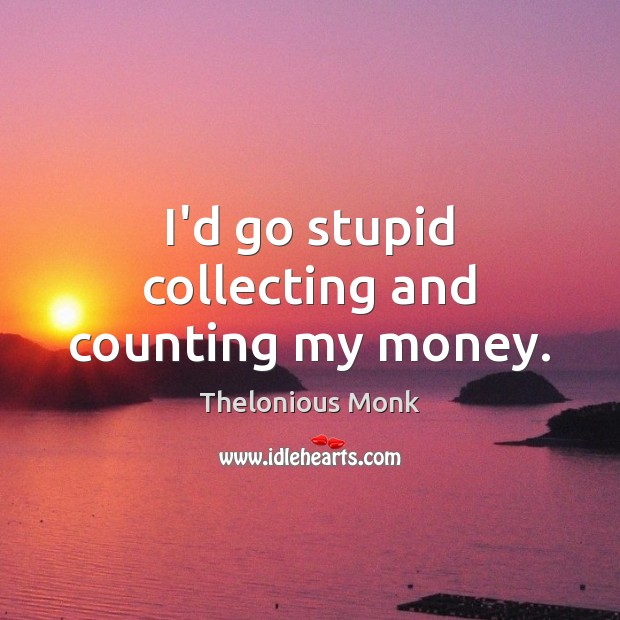 I'd go stupid collecting and counting my money. Image