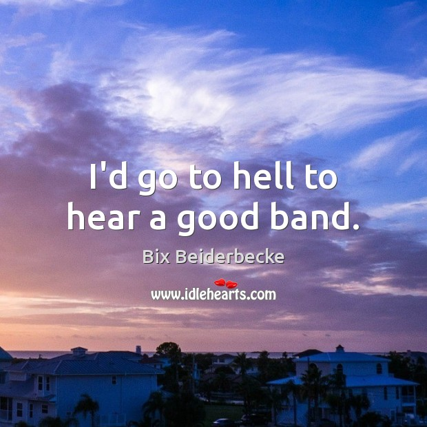Image, I'd go to hell to hear a good band.