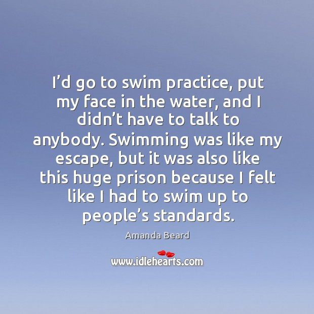 I'd go to swim practice, put my face in the water, and I didn't have to talk to anybody. Image