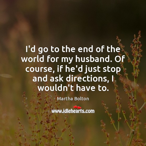 I'd go to the end of the world for my husband. Of Image