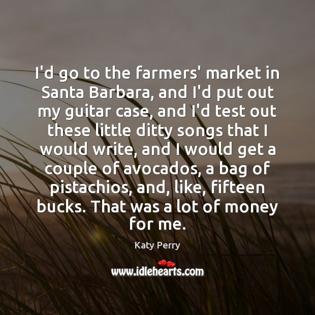Image, I'd go to the farmers' market in Santa Barbara, and I'd put