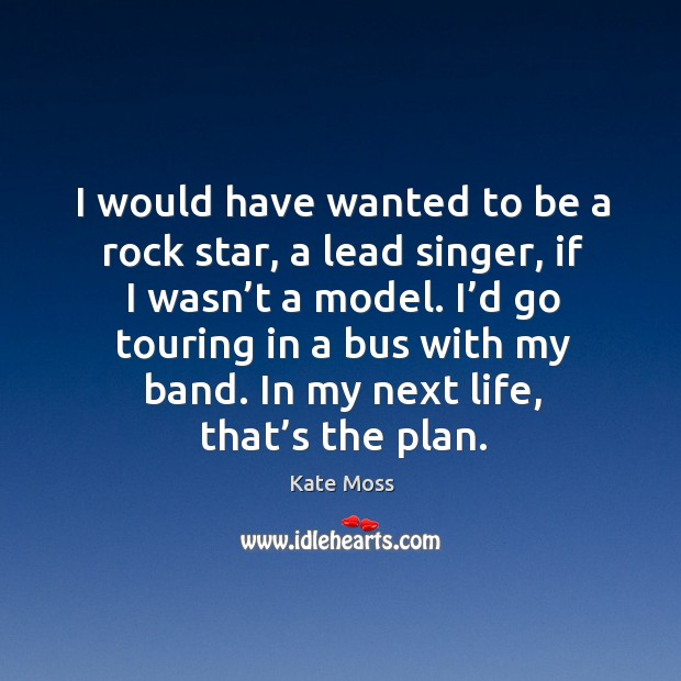 I'd go touring in a bus with my band. In my next life, that's the plan. Image