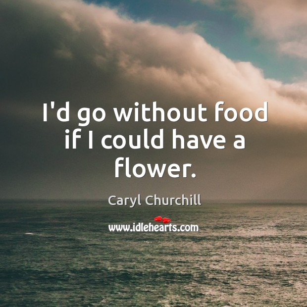 I'd go without food if I could have a flower. Caryl Churchill Picture Quote