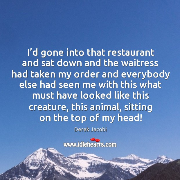 I'd gone into that restaurant and sat down and the waitress Image
