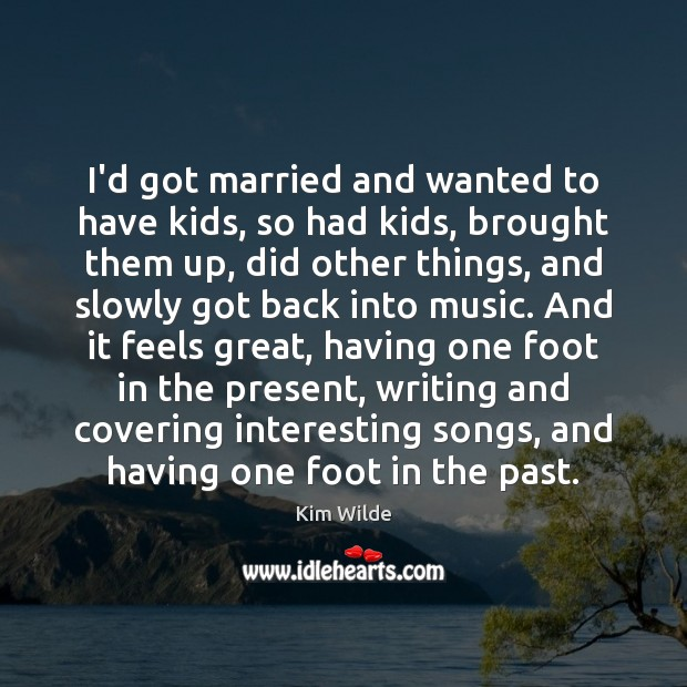I'd got married and wanted to have kids, so had kids, brought Kim Wilde Picture Quote