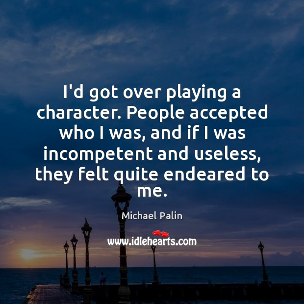 I'd got over playing a character. People accepted who I was, and Michael Palin Picture Quote