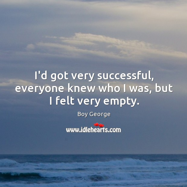 I'd got very successful, everyone knew who I was, but I felt very empty. Boy George Picture Quote