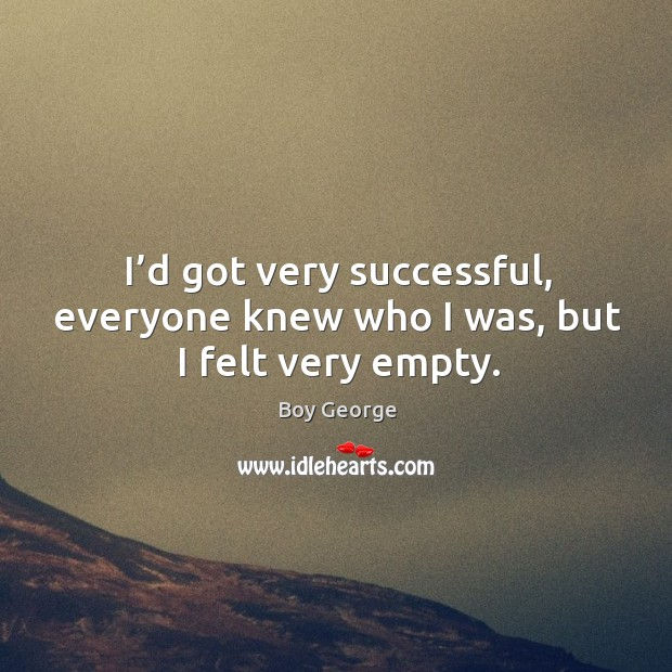 I'd got very successful, everyone knew who I was, but I felt very empty. Image