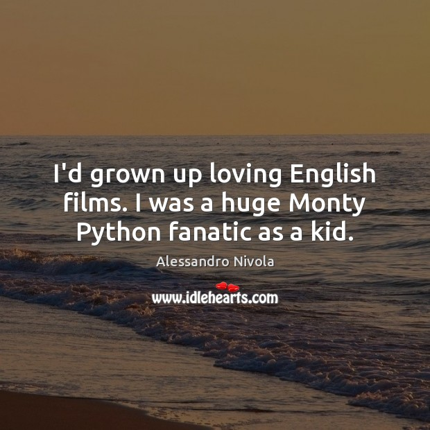 I'd grown up loving English films. I was a huge Monty Python fanatic as a kid. Image