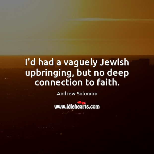 Image, I'd had a vaguely Jewish upbringing, but no deep connection to faith.